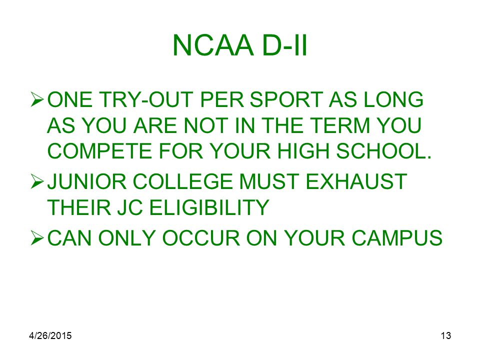 4/26/201513 NCAA D-II  ONE TRY-OUT PER SPORT AS LONG AS YOU ARE NOT IN THE TERM YOU COMPETE FOR YOUR HIGH SCHOOL.