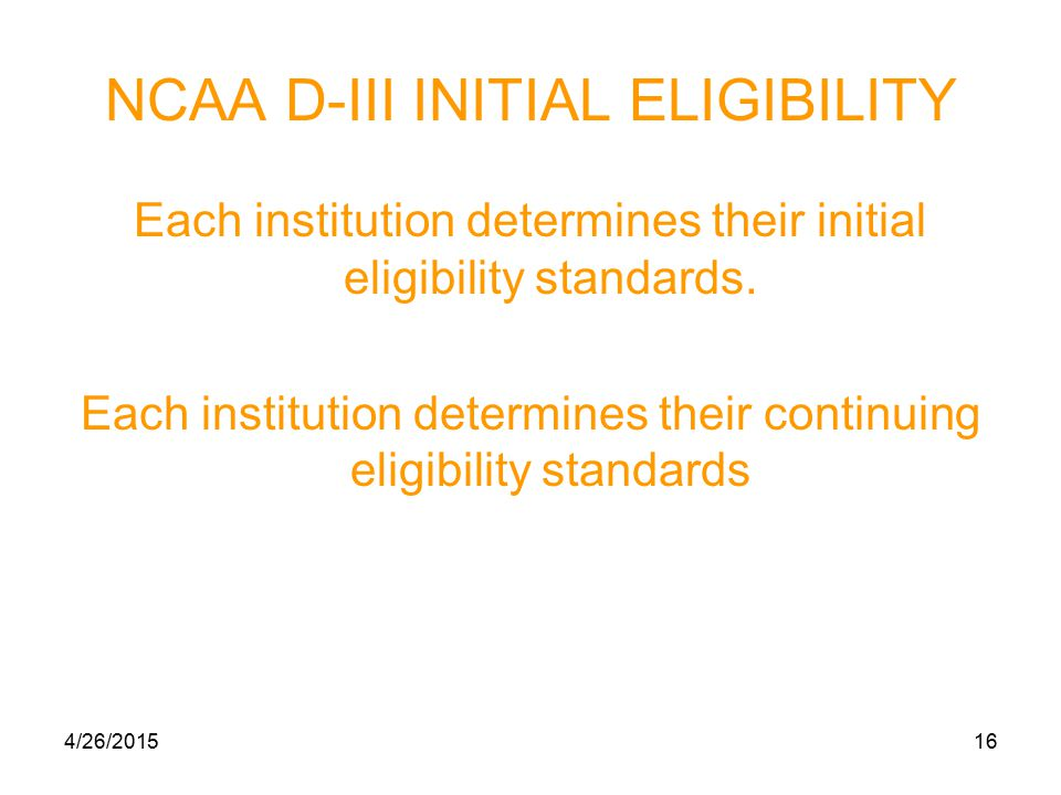 4/26/201516 NCAA D-III INITIAL ELIGIBILITY Each institution determines their initial eligibility standards.