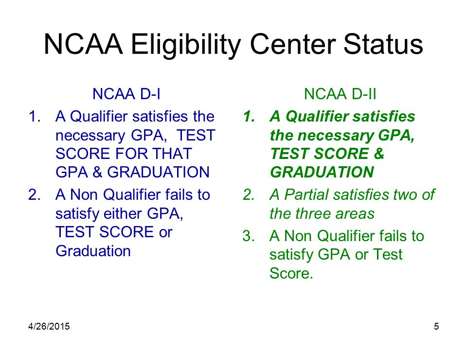 4/26/20155 NCAA Eligibility Center Status NCAA D-I 1.A Qualifier satisfies the necessary GPA, TEST SCORE FOR THAT GPA & GRADUATION 2.A Non Qualifier fails to satisfy either GPA, TEST SCORE or Graduation NCAA D-II 1.A Qualifier satisfies the necessary GPA, TEST SCORE & GRADUATION 2.A Partial satisfies two of the three areas 3.A Non Qualifier fails to satisfy GPA or Test Score.