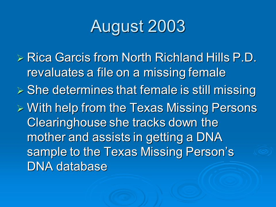 August 2003  Rica Garcis from North Richland Hills P.D. revaluates a file on a missing female  She determines that female is still missing  With he