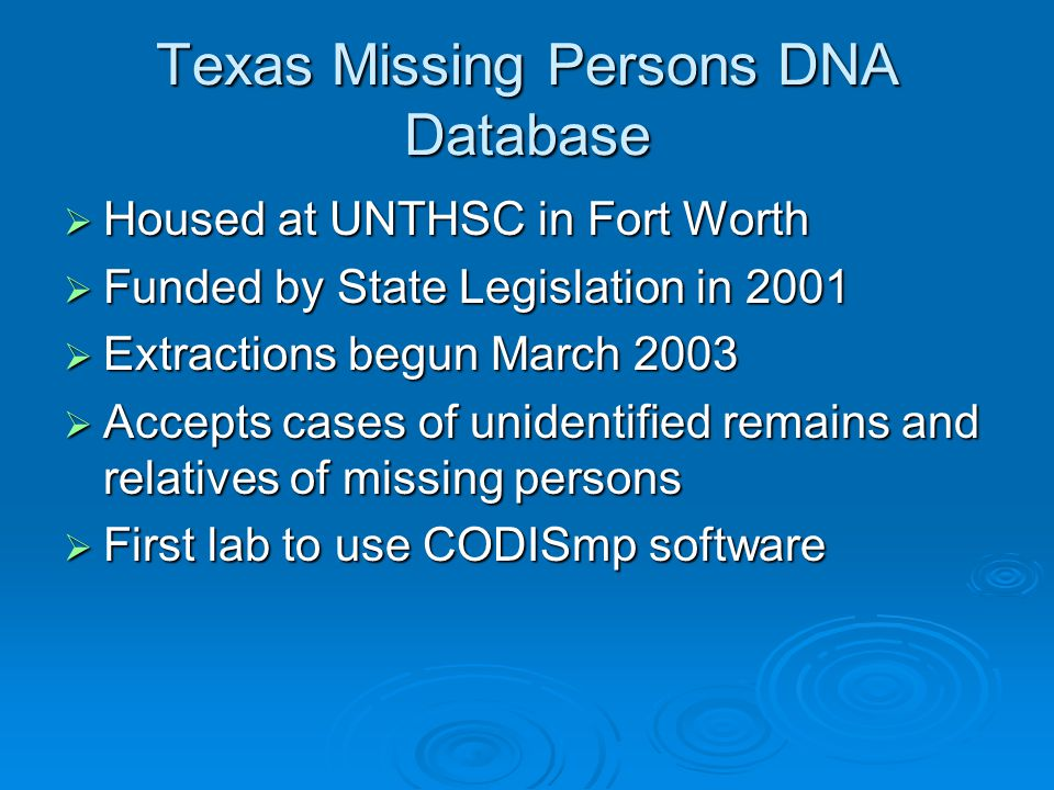 Texas Missing Persons DNA Database  Housed at UNTHSC in Fort Worth  Funded by State Legislation in 2001  Extractions begun March 2003  Accepts cas