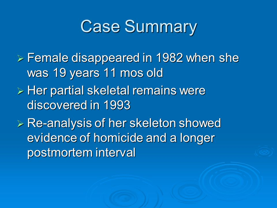 Case Summary  Female disappeared in 1982 when she was 19 years 11 mos old  Her partial skeletal remains were discovered in 1993  Re-analysis of her