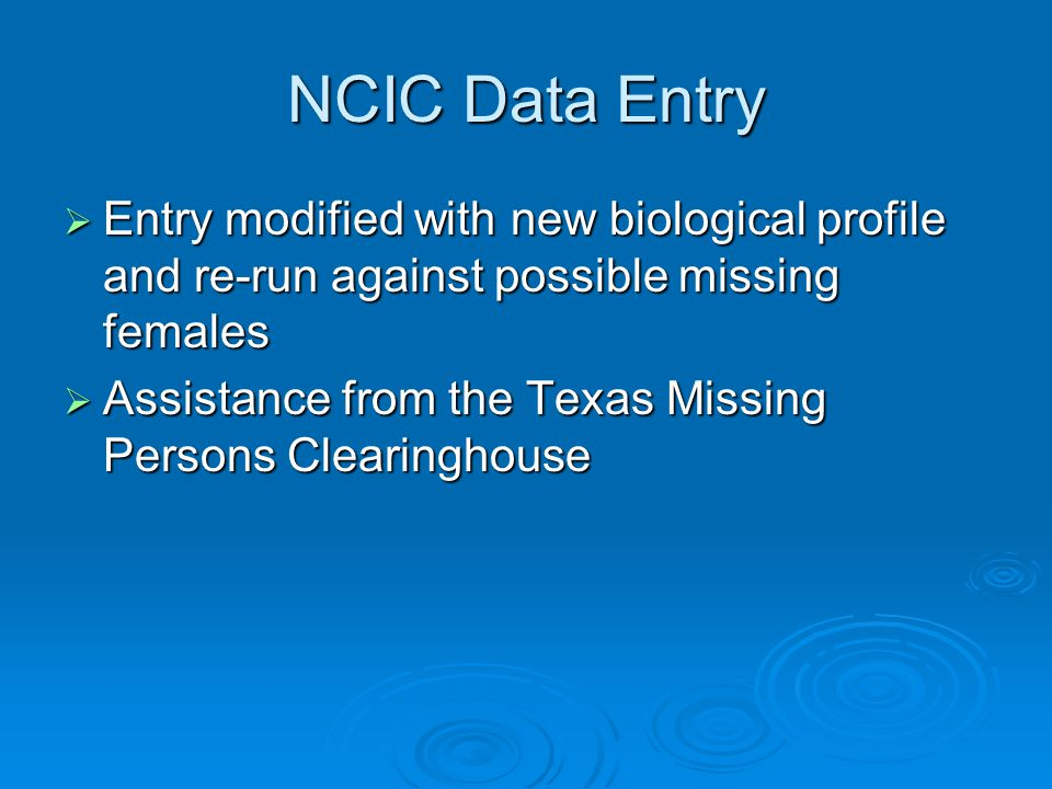 NCIC Data Entry  Entry modified with new biological profile and re-run against possible missing females  Assistance from the Texas Missing Persons C