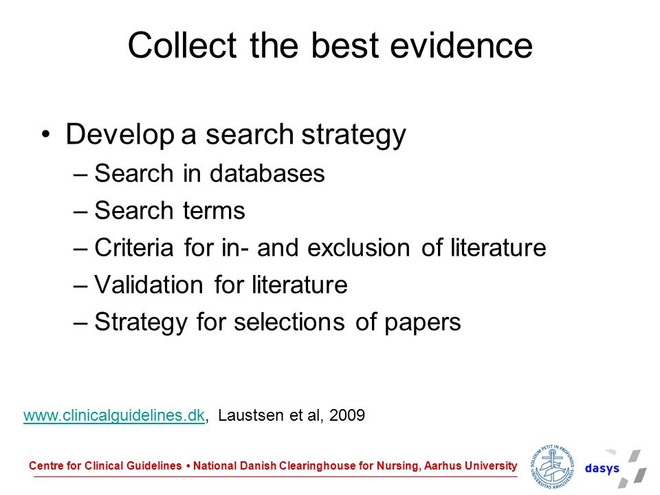 Centre for Clinical Guidelines National Danish Clearinghouse for Nursing, Aarhus University Collect the best evidence Develop a search strategy –Searc