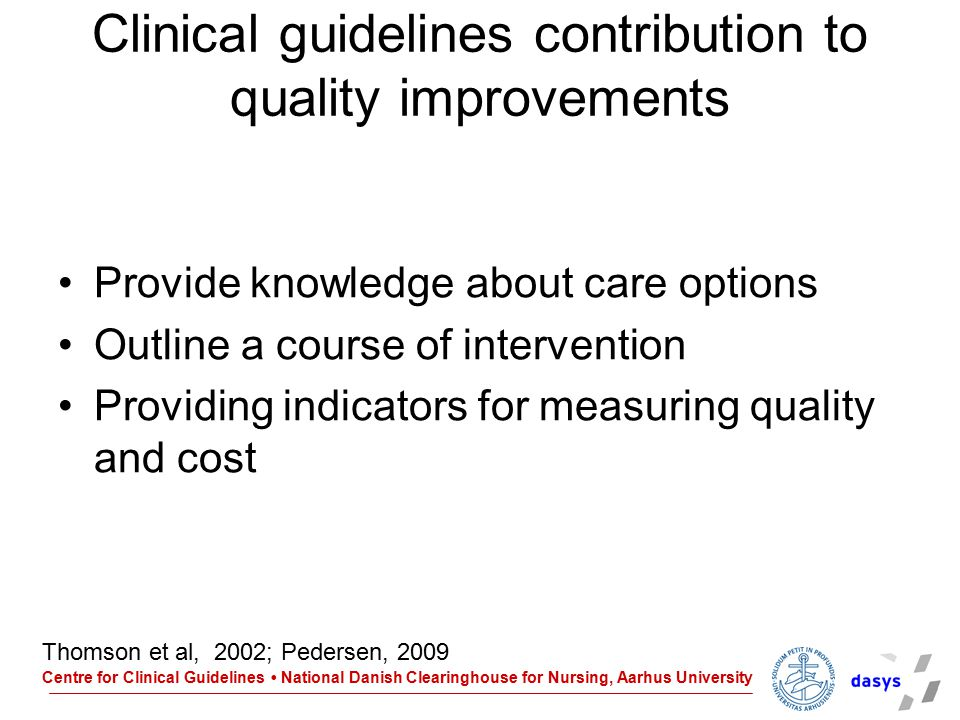 Centre for Clinical Guidelines National Danish Clearinghouse for Nursing, Aarhus University Develop a clinical guideline Ask the burning clinical question Collect the most relevant and best evidence Critical appraise the evidence – make an résumé of the findings Make recommendation for clinical practice Make suggestions to methods for monitoring the quality of care.