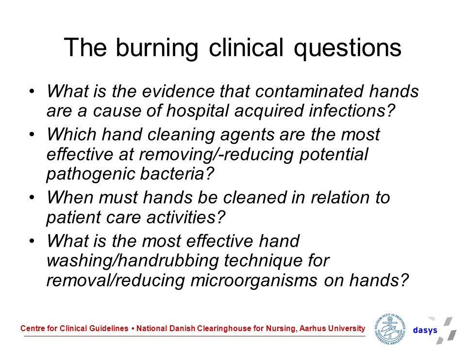 Centre for Clinical Guidelines National Danish Clearinghouse for Nursing, Aarhus University Continued… Which hand cleaning agents are least toxic to hospital staff hands How can contamination of hands be prevented.