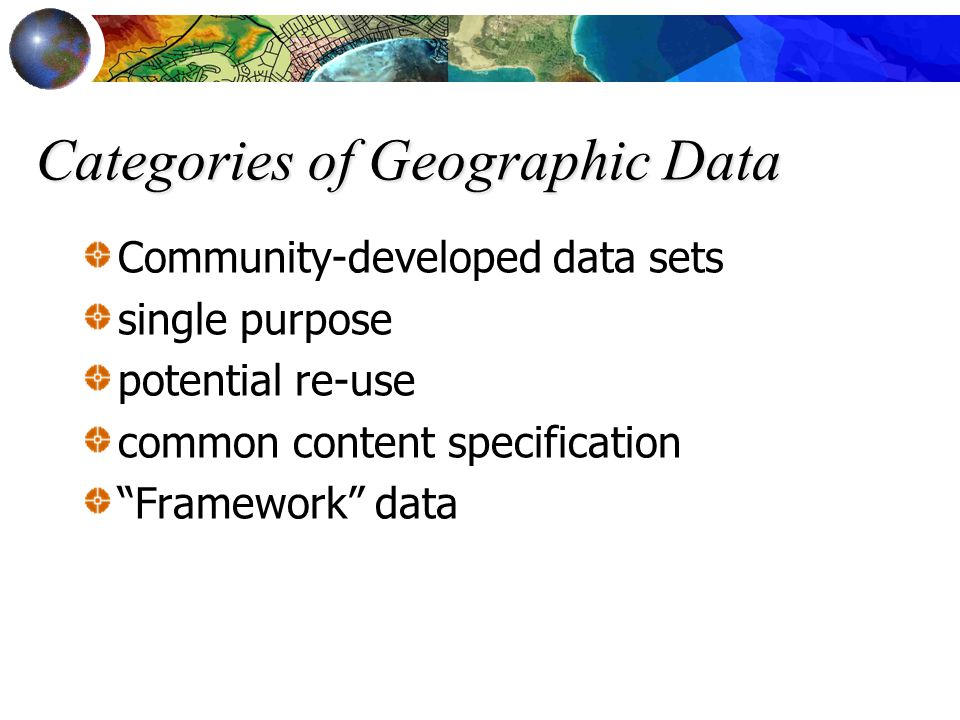 "Categories of Geographic Data Community-developed data sets single purpose potential re-use common content specification ""Framework"" data"