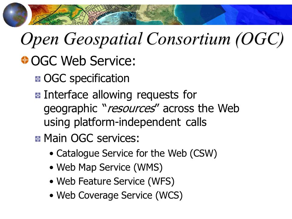 "Open Geospatial Consortium (OGC) OGC Web Service: OGC specification Interface allowing requests for geographic ""resources"" across the Web using platfo"