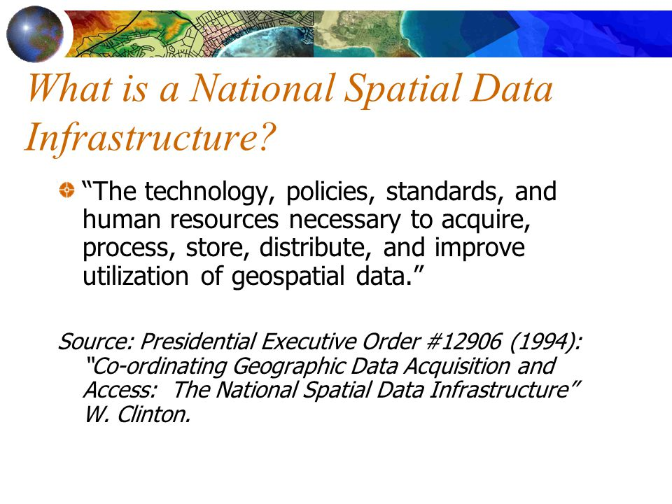 "What is a National Spatial Data Infrastructure? ""The technology, policies, standards, and human resources necessary to acquire, process, store, distri"