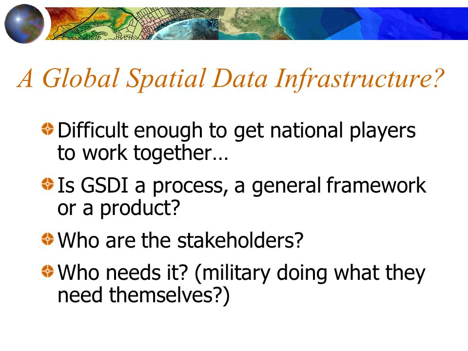 A Global Spatial Data Infrastructure? Difficult enough to get national players to work together… Is GSDI a process, a general framework or a product?