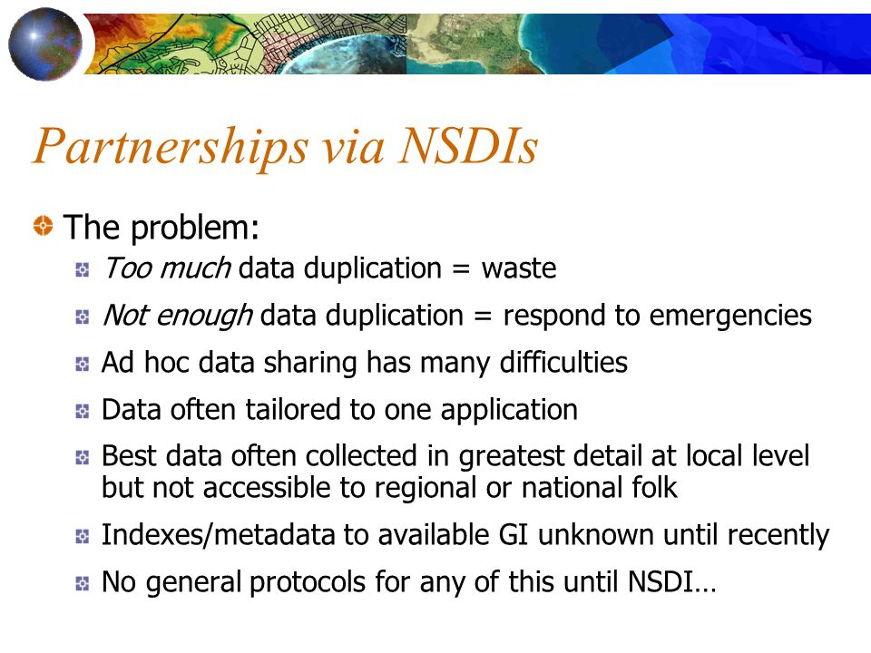 Partnerships via NSDIs The problem: Too much data duplication = waste Not enough data duplication = respond to emergencies Ad hoc data sharing has many difficulties Data often tailored to one application Best data often collected in greatest detail at local level but not accessible to regional or national folk Indexes/metadata to available GI unknown until recently No general protocols for any of this until NSDI…