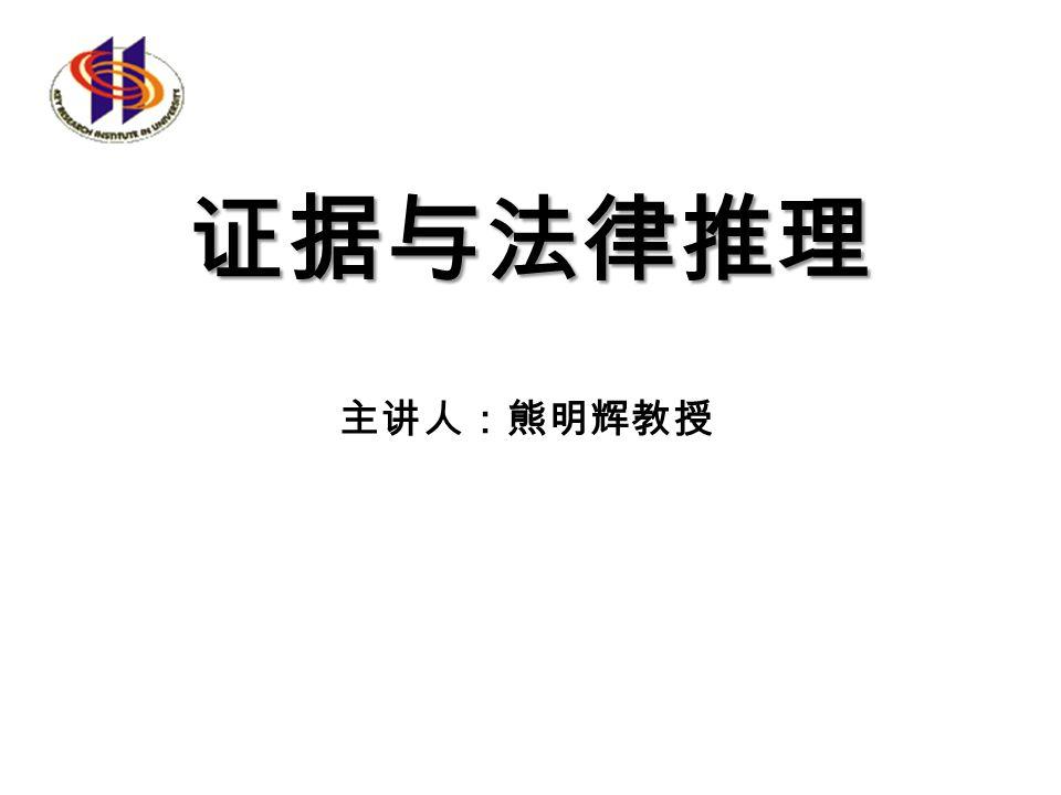 证据与法律推理 主讲人:熊明辉教授