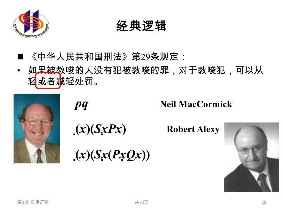 经典逻辑 《中华人民共和国刑法》第 29 条规定: 如果被教唆的人没有犯被教唆的罪,对于教唆犯,可以从 轻或者减轻处罚。 pqpq (  x)(Sx  Px) (  x)(Sx  (Px  Qx)) 第 3 讲 法律逻辑共 70 页 18 Neil MacCormick Robert