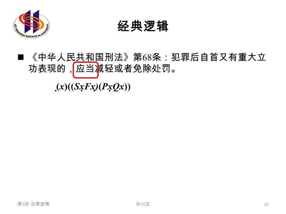 经典逻辑 《中华人民共和国刑法》第 68 条:犯罪后自首又有重大立 功表现的,应当减轻或者免除处罚。 (  x)((Sx  Fx)  (Px  Qx)) 第 3 讲 法律逻辑共 70 页 21