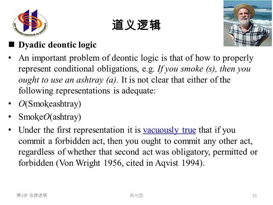 道义逻辑 Dyadic deontic logic An important problem of deontic logic is that of how to properly represent conditional obligations, e.g. If you smoke (s), t