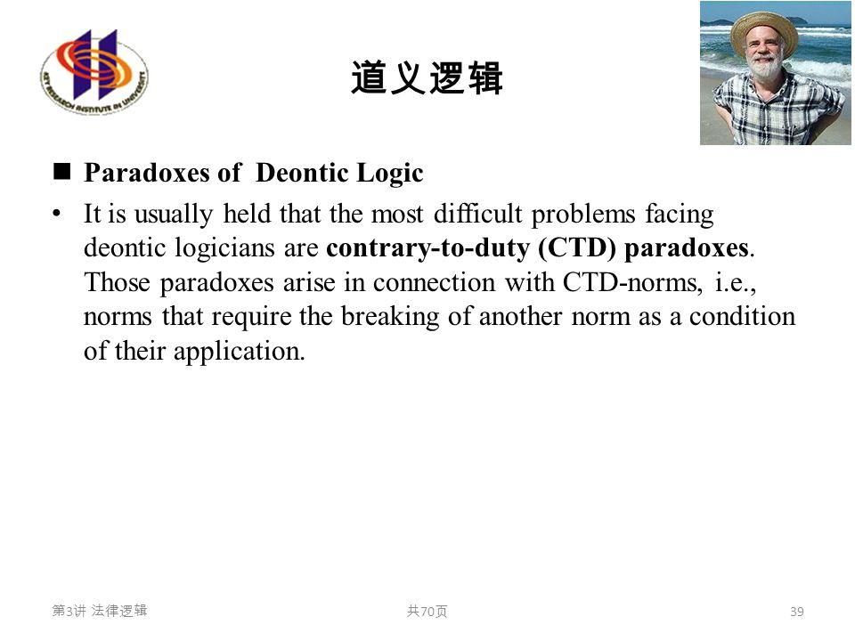道义逻辑 Paradoxes of Deontic Logic It is usually held that the most difficult problems facing deontic logicians are contrary-to-duty (CTD) paradoxes. Tho
