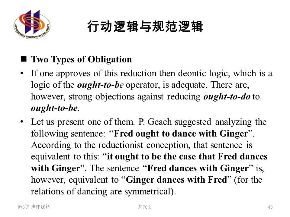行动逻辑与规范逻辑 Two Types of Obligation If one approves of this reduction then deontic logic, which is a logic of the ought-to-be operator, is adequate. The