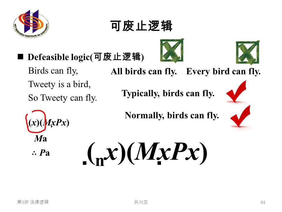 可废止逻辑 Defeasible logic( 可废止逻辑 ) Birds can fly, Tweety is a bird, So Tweety can fly. 第 3 讲 法律逻辑共 70 页 64 (  x)(Mx  Px) MaMa ∴ Pa∴ Pa All birds can fl