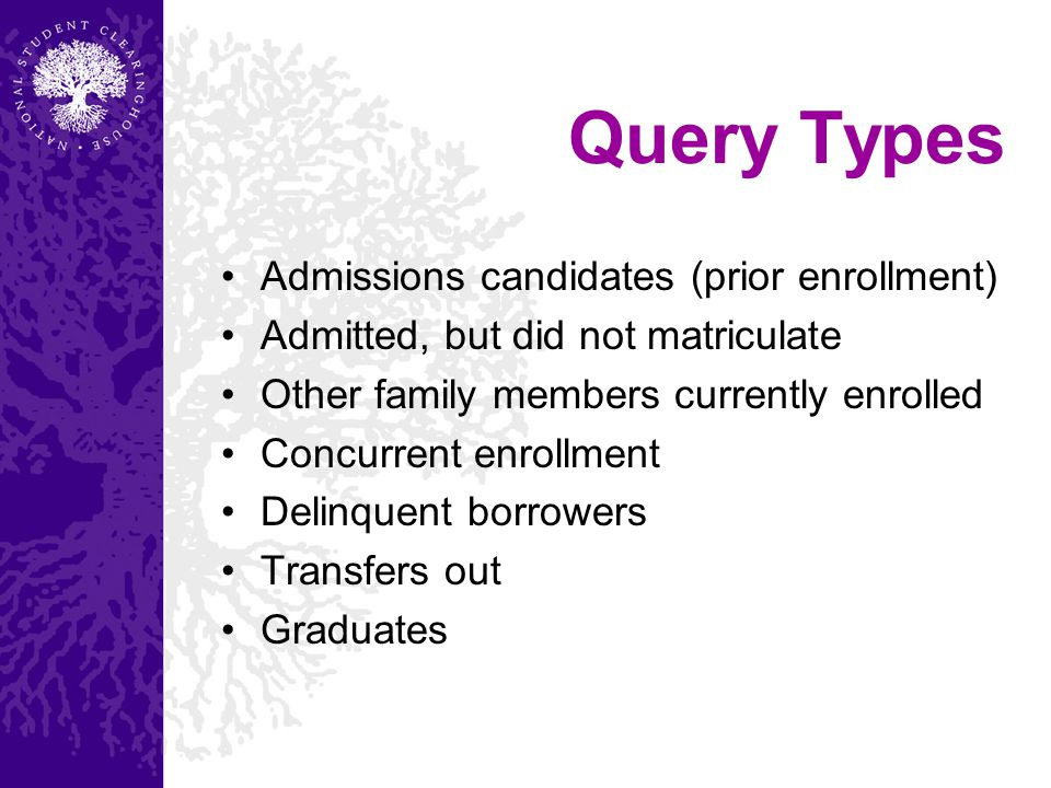 Query Types Admissions candidates (prior enrollment) Admitted, but did not matriculate Other family members currently enrolled Concurrent enrollment Delinquent borrowers Transfers out Graduates