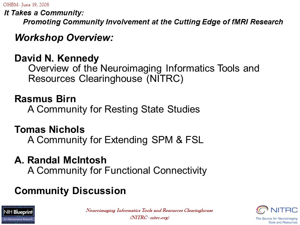 OHBM - June 19, 2008 Neuroimaging Informatics Tools and Resources Clearinghouse (NITRC - nitrc.org) Click to edit Master text styles Second level Third level Fourth level Fifth level NITRC Acknowledgements Mark Ellisman Jeff Grethe Maryann Martone - UCSD Christian Haselgrove - Neuromorphometrics, Inc.