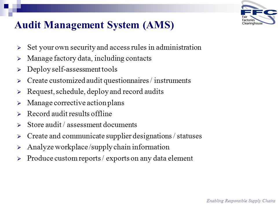Enabling Responsible Supply Chains Audit Management System (AMS)  Set your own security and access rules in administration  Manage factory data, including contacts  Deploy self-assessment tools  Create customized audit questionnaires / instruments  Request, schedule, deploy and record audits  Manage corrective action plans  Record audit results offline  Store audit / assessment documents  Create and communicate supplier designations / statuses  Analyze workplace /supply chain information  Produce custom reports / exports on any data element