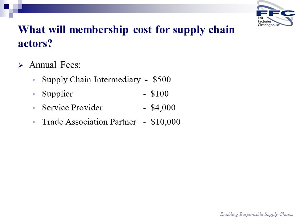 Enabling Responsible Supply Chains  Annual Fees: Supply Chain Intermediary - $500 Supplier - $100 Service Provider - $4,000 Trade Association Partner - $10,000 What will membership cost for supply chain actors