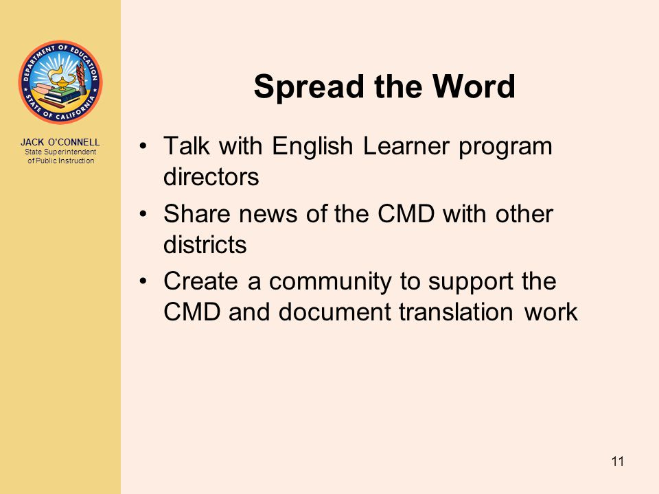 JACK O'CONNELL State Superintendent of Public Instruction 11 Spread the Word Talk with English Learner program directors Share news of the CMD with other districts Create a community to support the CMD and document translation work