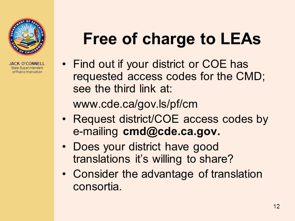 JACK O'CONNELL State Superintendent of Public Instruction 12 Free of charge to LEAs Find out if your district or COE has requested access codes for the CMD; see the third link at: www.cde.ca/gov.ls/pf/cm Request district/COE access codes by e-mailing cmd@cde.ca.gov.