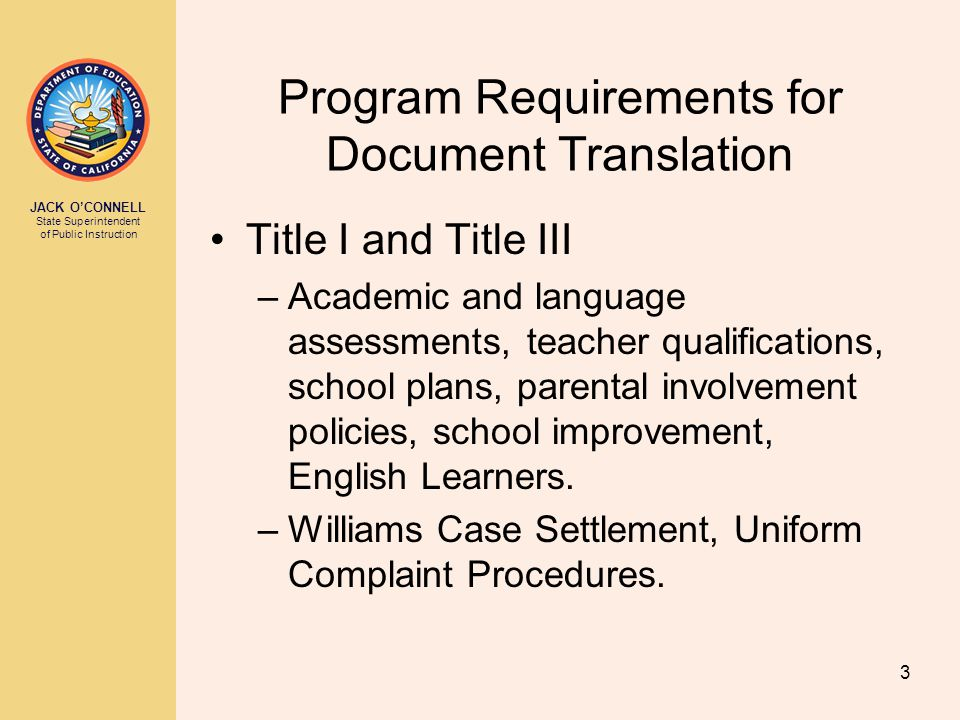 JACK O'CONNELL State Superintendent of Public Instruction 3 Program Requirements for Document Translation Title I and Title III –Academic and language assessments, teacher qualifications, school plans, parental involvement policies, school improvement, English Learners.