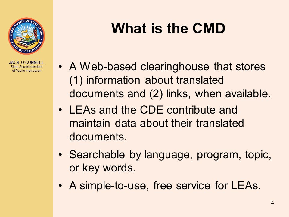 JACK O'CONNELL State Superintendent of Public Instruction 4 What is the CMD A Web-based clearinghouse that stores (1) information about translated documents and (2) links, when available.
