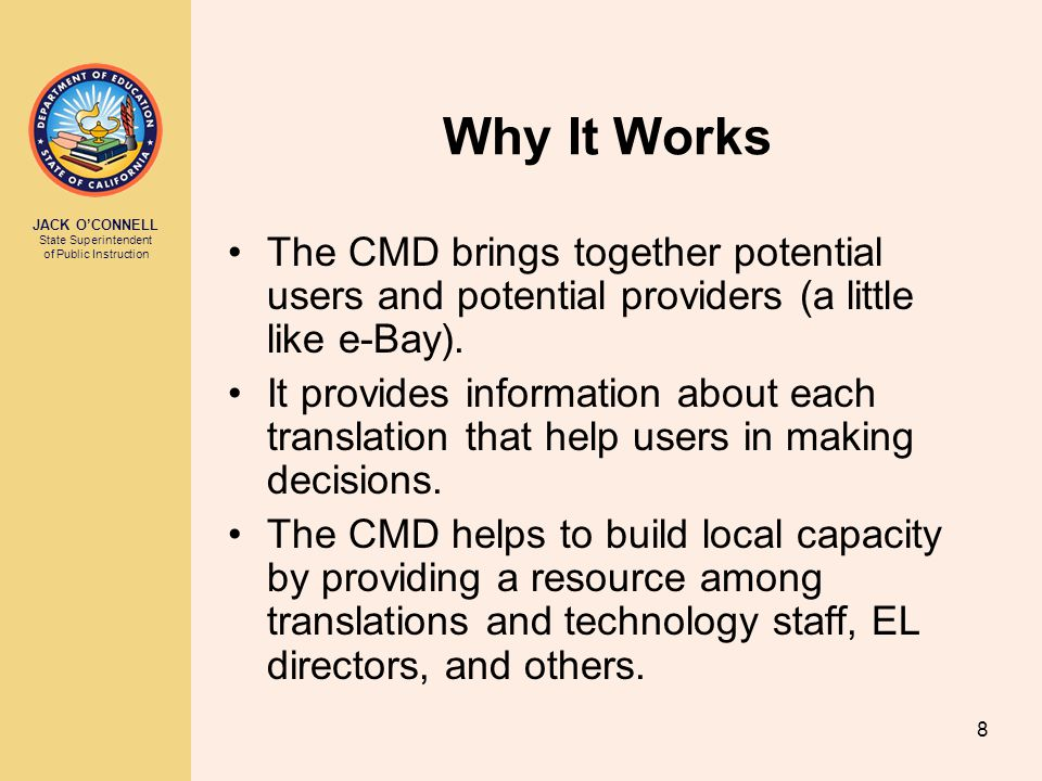 JACK O'CONNELL State Superintendent of Public Instruction 8 Why It Works The CMD brings together potential users and potential providers (a little like e-Bay).