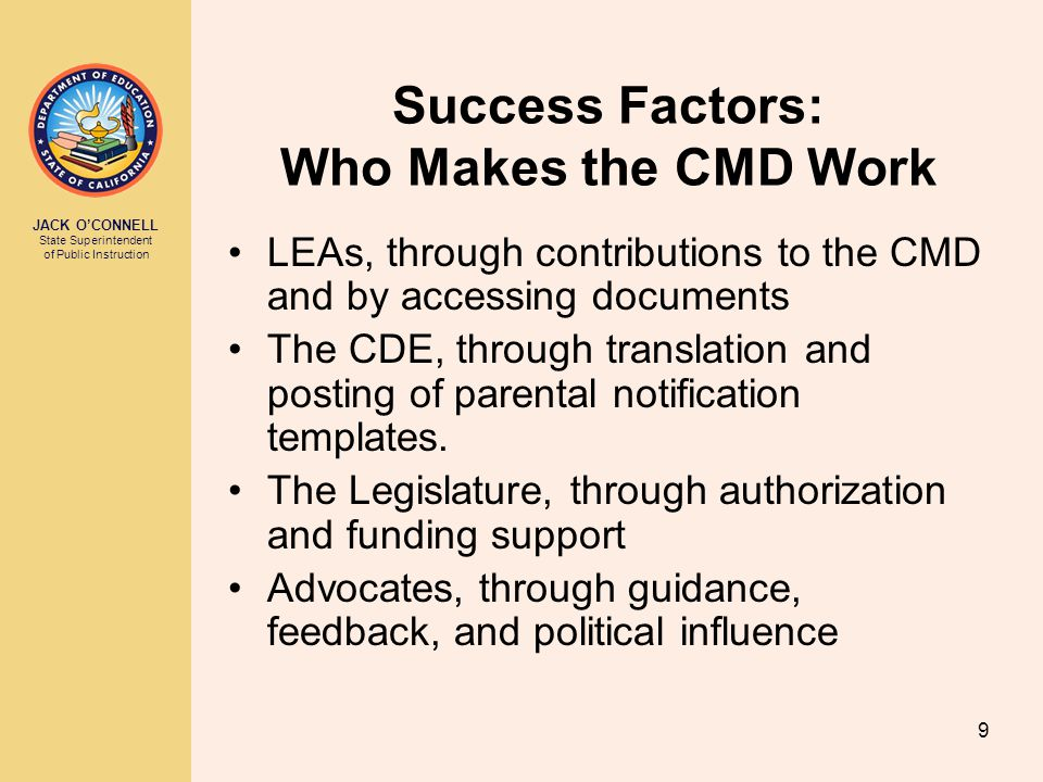 JACK O'CONNELL State Superintendent of Public Instruction 9 Success Factors: Who Makes the CMD Work LEAs, through contributions to the CMD and by accessing documents The CDE, through translation and posting of parental notification templates.