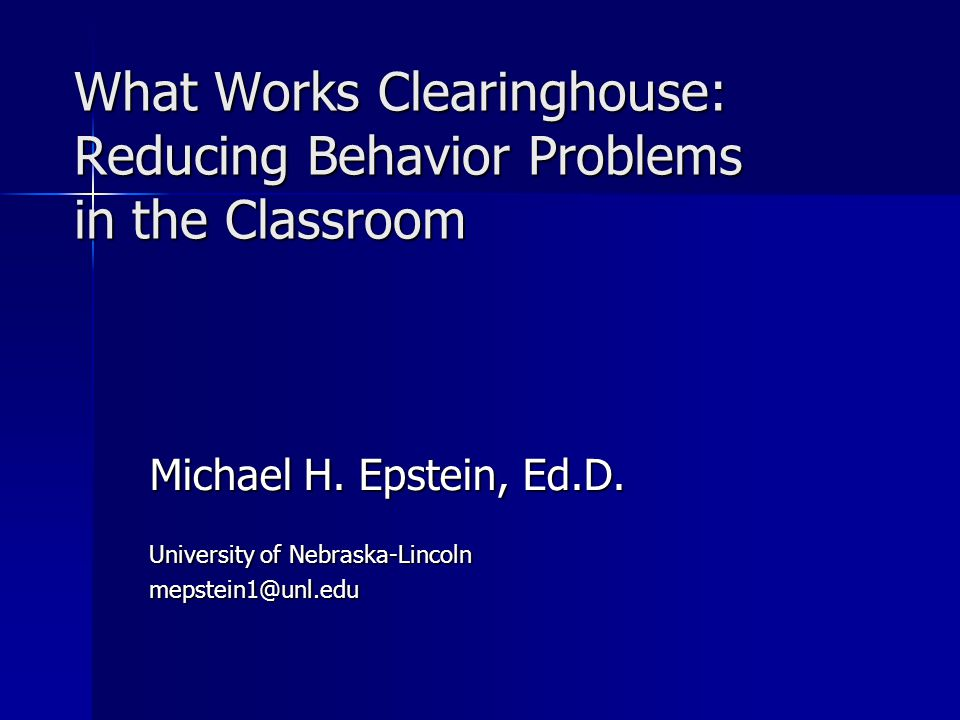 What Works Clearinghouse: Reducing Behavior Problems in the Classroom Michael H. Epstein, Ed.D. University of Nebraska-Lincoln mepstein1@unl.edu