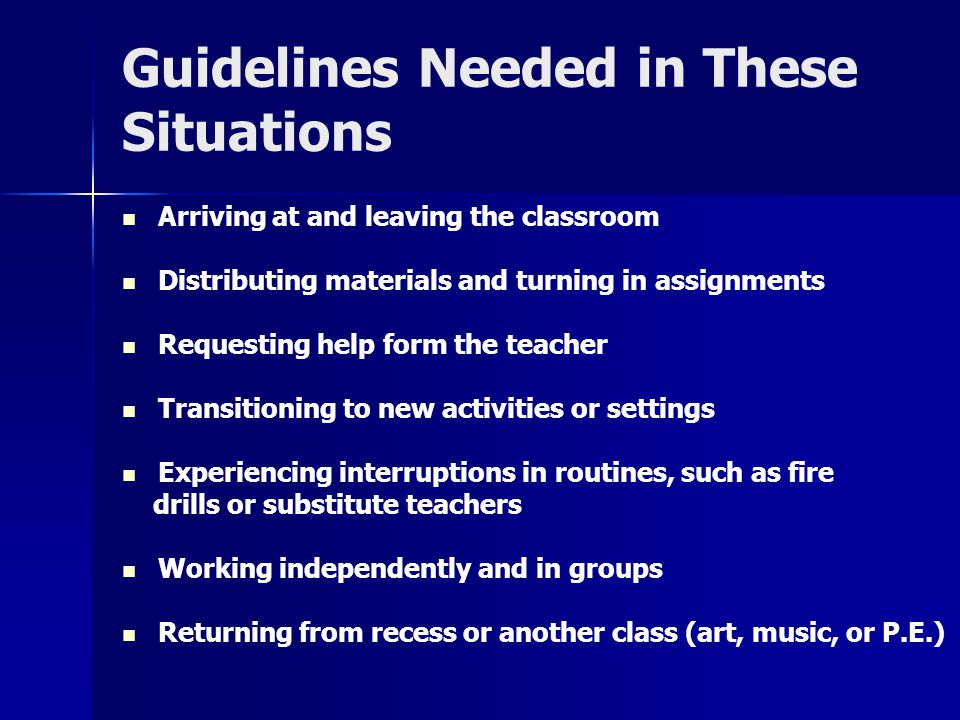 Guidelines Needed in These Situations Arriving at and leaving the classroom Distributing materials and turning in assignments Requesting help form the teacher Transitioning to new activities or settings Experiencing interruptions in routines, such as fire drills or substitute teachers Working independently and in groups Returning from recess or another class (art, music, or P.E.)