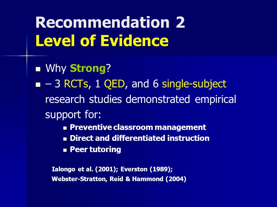 Recommendation 2 Level of Evidence Why Strong? – 3 RCTs, 1 QED, and 6 single-subject research studies demonstrated empirical support for: Preventive c
