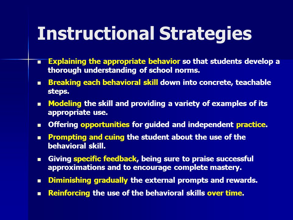 Instructional Strategies Explaining the appropriate behavior so that students develop a thorough understanding of school norms. Breaking each behavior