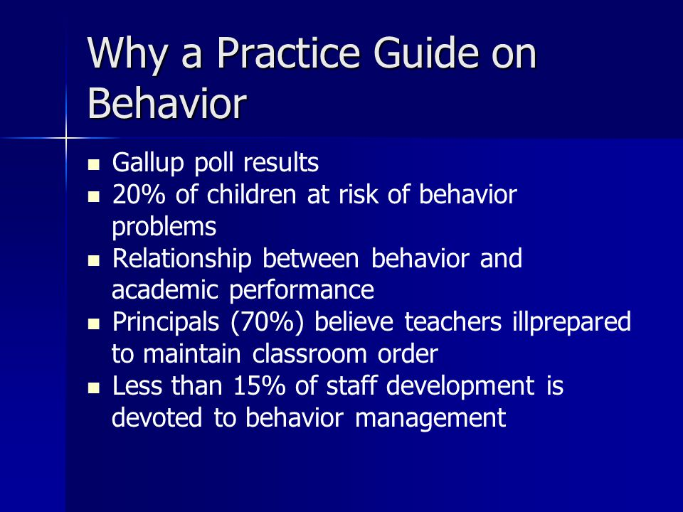 Why a Practice Guide on Behavior Gallup poll results 20% of children at risk of behavior problems Relationship between behavior and academic performan