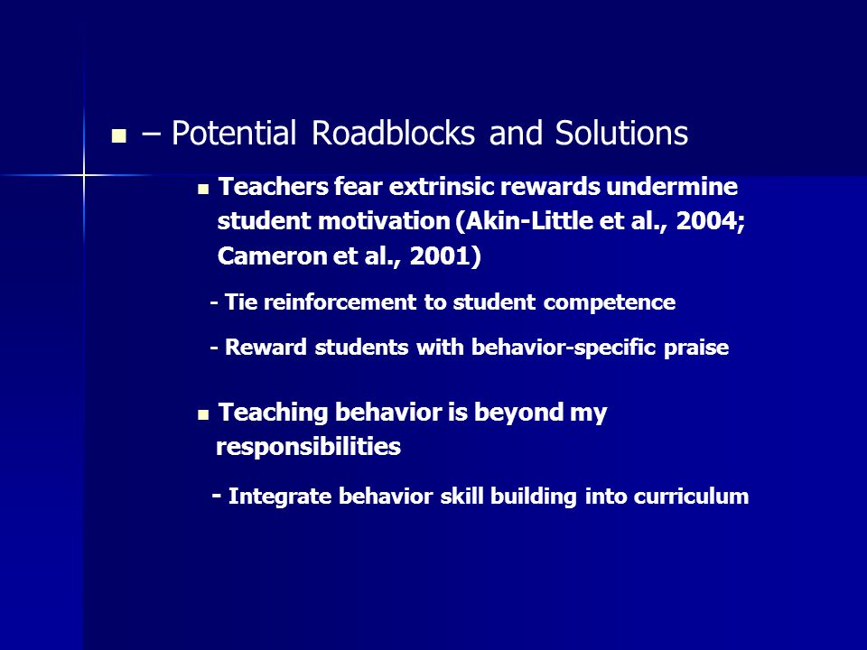 – Potential Roadblocks and Solutions Teachers fear extrinsic rewards undermine student motivation (Akin-Little et al., 2004; Cameron et al., 2001) - Tie reinforcement to student competence - Reward students with behavior-specific praise Teaching behavior is beyond my responsibilities - Integrate behavior skill building into curriculum