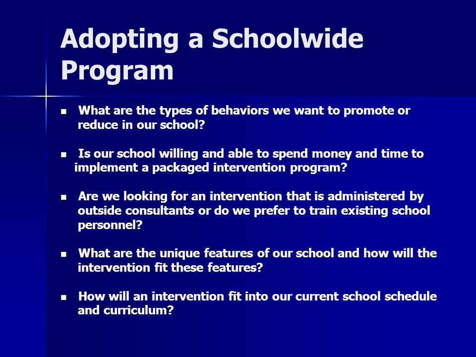 Adopting a Schoolwide Program What are the types of behaviors we want to promote or reduce in our school? Is our school willing and able to spend mone