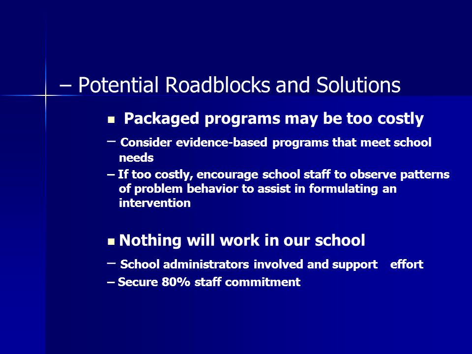 – Potential Roadblocks and Solutions Packaged programs may be too costly – Consider evidence-based programs that meet school needs – If too costly, en