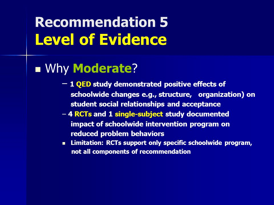 Recommendation 5 Level of Evidence Why Moderate? – 1 QED study demonstrated positive effects of schoolwide changes e.g., structure, organization) on s