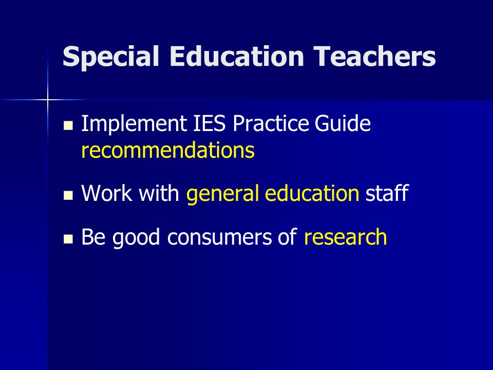 Special Education Teachers Implement IES Practice Guide recommendations Work with general education staff Be good consumers of research