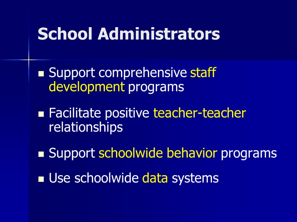 School Administrators Support comprehensive staff development programs Facilitate positive teacher-teacher relationships Support schoolwide behavior p
