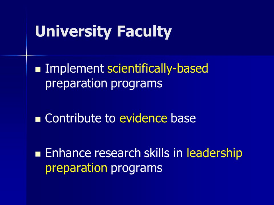 University Faculty Implement scientifically-based preparation programs Contribute to evidence base Enhance research skills in leadership preparation p