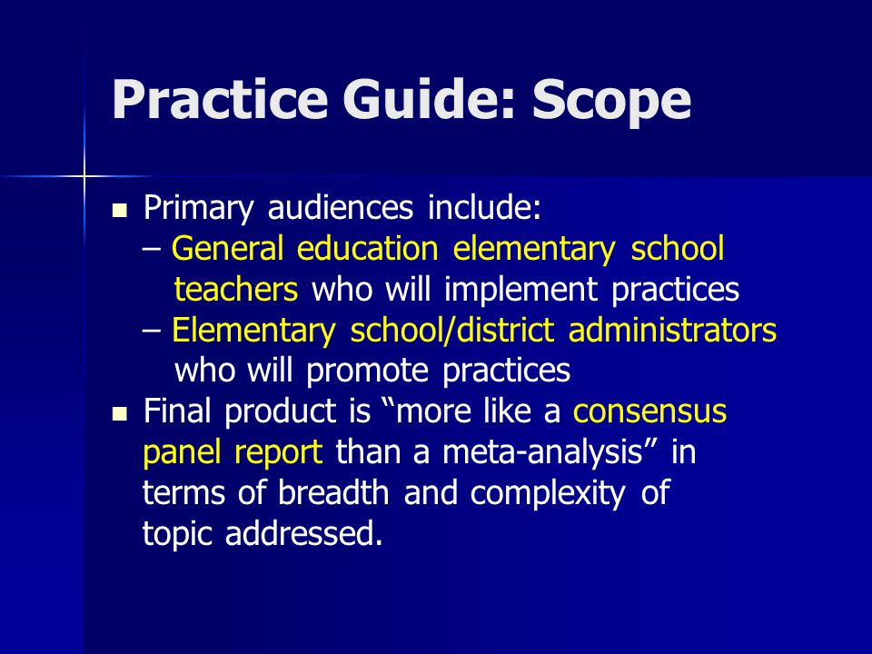 Practice Guide: Scope Primary audiences include: – General education elementary school teachers who will implement practices – Elementary school/distr