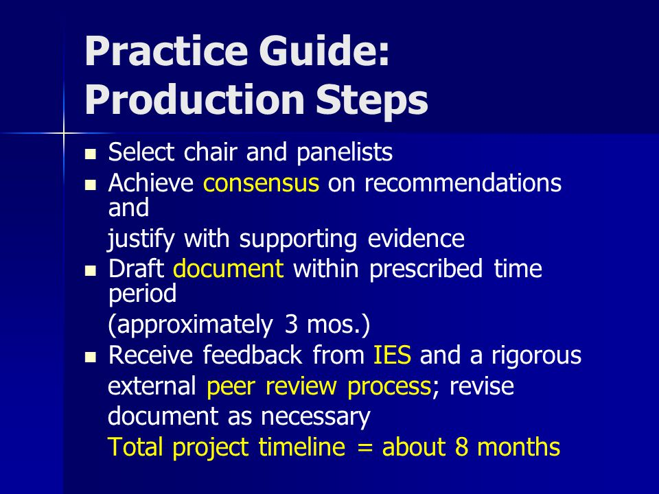 Practice Guide: Production Steps Select chair and panelists Achieve consensus on recommendations and justify with supporting evidence Draft document w