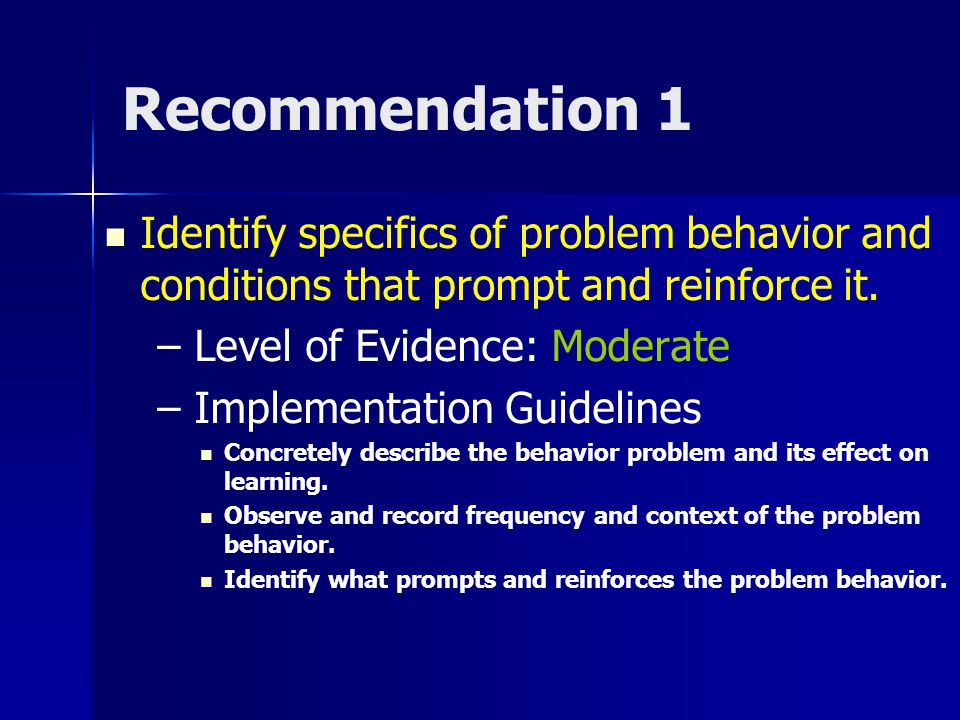 Recommendation 1 Identify specifics of problem behavior and conditions that prompt and reinforce it.