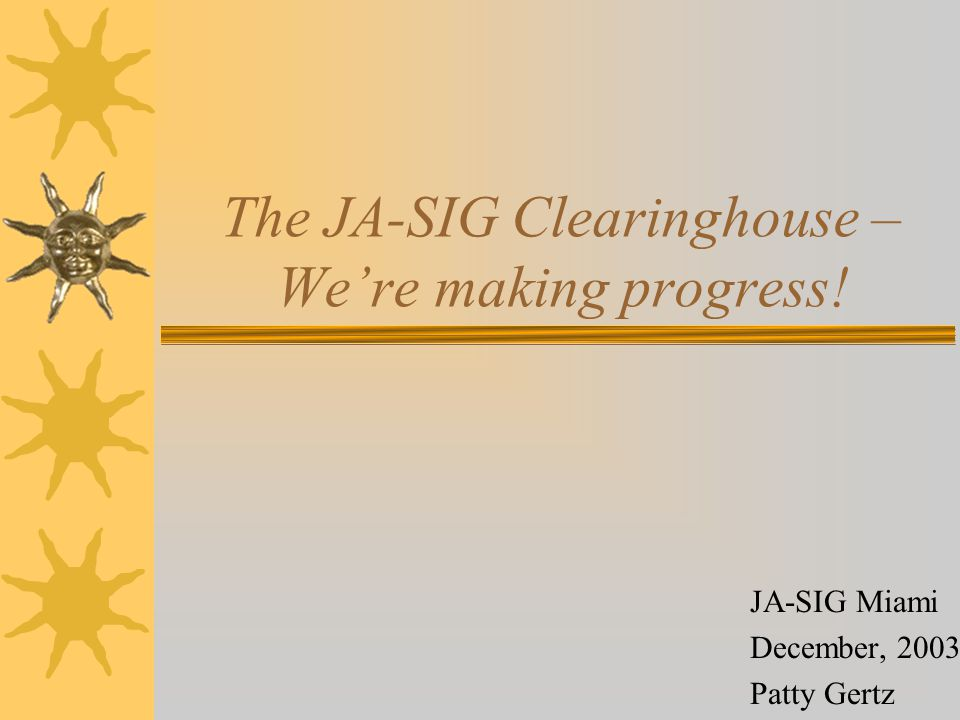 The Clearinghouse Vision The JA-SIG Clearinghouse will be a site that provides community resources to all the members of the JA-SIG.