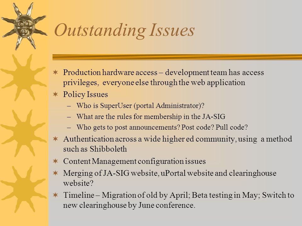 Outstanding Issues  Production hardware access – development team has access privileges, everyone else through the web application  Policy Issues –Who is SuperUser (portal Administrator).