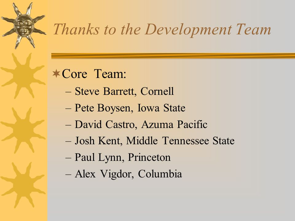 Thanks to the Development Team  Core Team: –Steve Barrett, Cornell –Pete Boysen, Iowa State –David Castro, Azuma Pacific –Josh Kent, Middle Tennessee State –Paul Lynn, Princeton –Alex Vigdor, Columbia